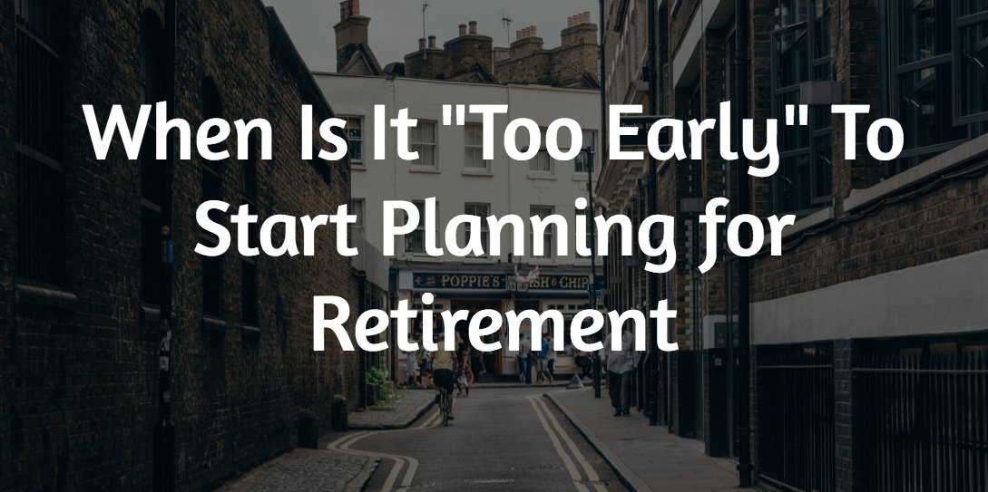 "When Is It ""Too Early"" To Start Planning for Retirement"